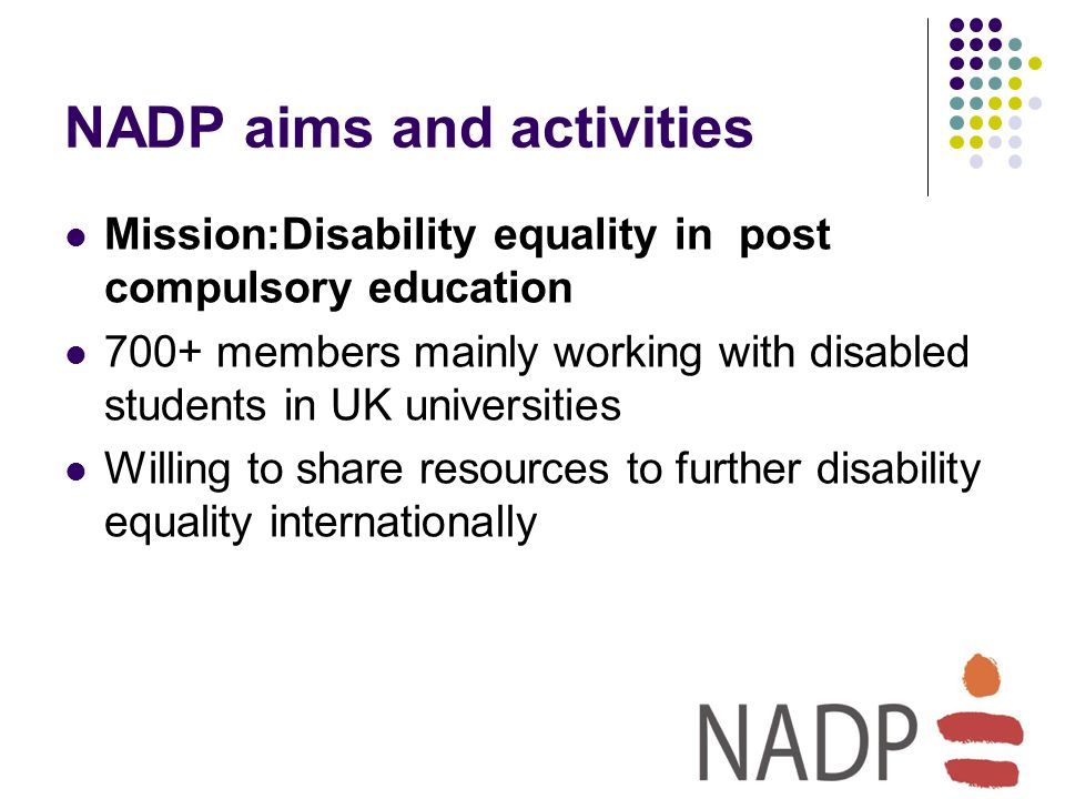 NADP aims and activities Mission:Disability equality in post compulsory education 700+ members mainly working with disabled students in UK universities Willing to share resources to further disability equality internationally