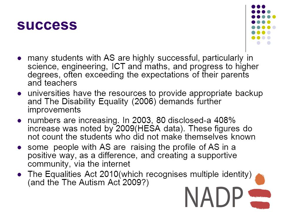 success many students with AS are highly successful, particularly in science, engineering, ICT and maths, and progress to higher degrees, often exceeding the expectations of their parents and teachers universities have the resources to provide appropriate backup and The Disability Equality (2006) demands further improvements numbers are increasing.