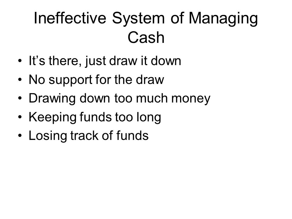 Ineffective System of Managing Cash Its there, just draw it down No support for the draw Drawing down too much money Keeping funds too long Losing track of funds
