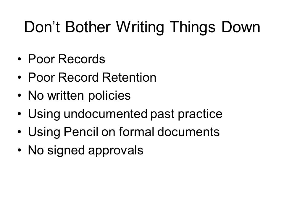 Dont Bother Writing Things Down Poor Records Poor Record Retention No written policies Using undocumented past practice Using Pencil on formal documents No signed approvals
