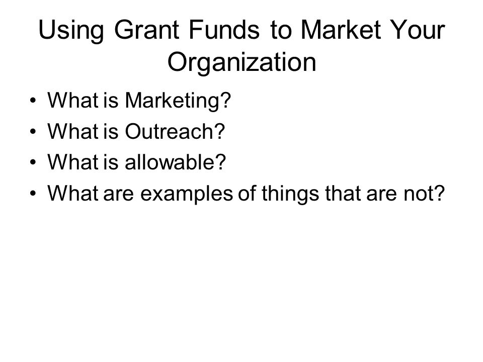 Using Grant Funds to Market Your Organization What is Marketing? What is Outreach? What is allowable? What are examples of things that are not?