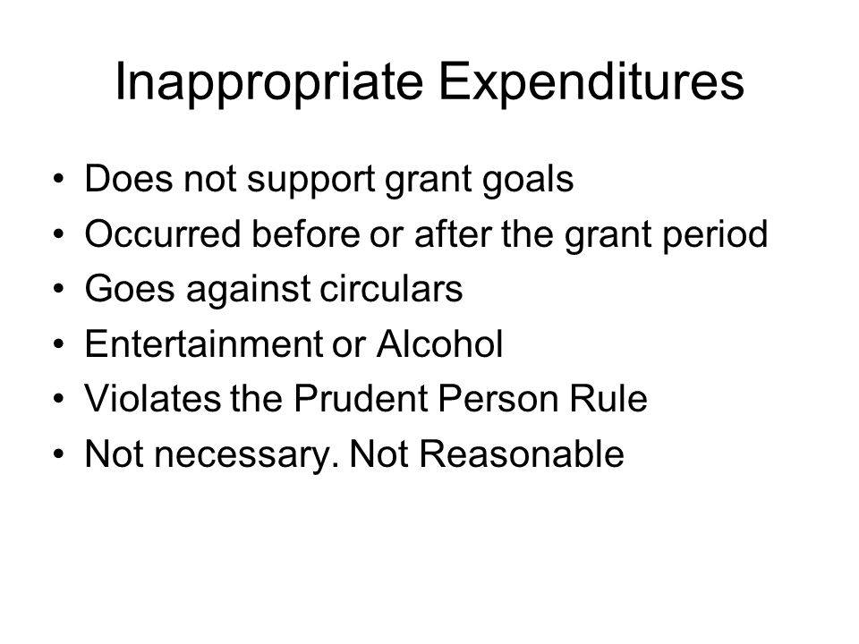 Inappropriate Expenditures Does not support grant goals Occurred before or after the grant period Goes against circulars Entertainment or Alcohol Violates the Prudent Person Rule Not necessary.