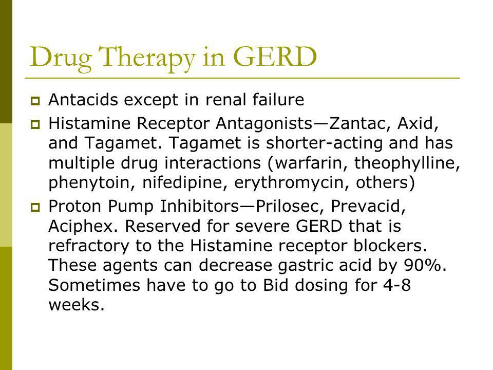 Drug Therapy in GERD Antacids except in renal failure Histamine Receptor AntagonistsZantac, Axid, and Tagamet. Tagamet is shorter-acting and has multi