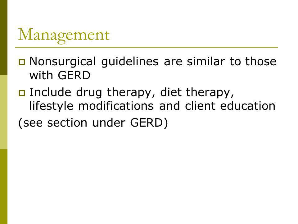 Management Nonsurgical guidelines are similar to those with GERD Include drug therapy, diet therapy, lifestyle modifications and client education (see section under GERD)