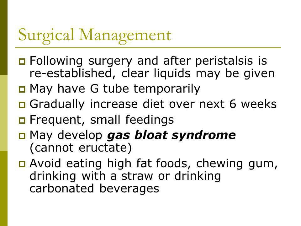 Surgical Management Following surgery and after peristalsis is re-established, clear liquids may be given May have G tube temporarily Gradually increa