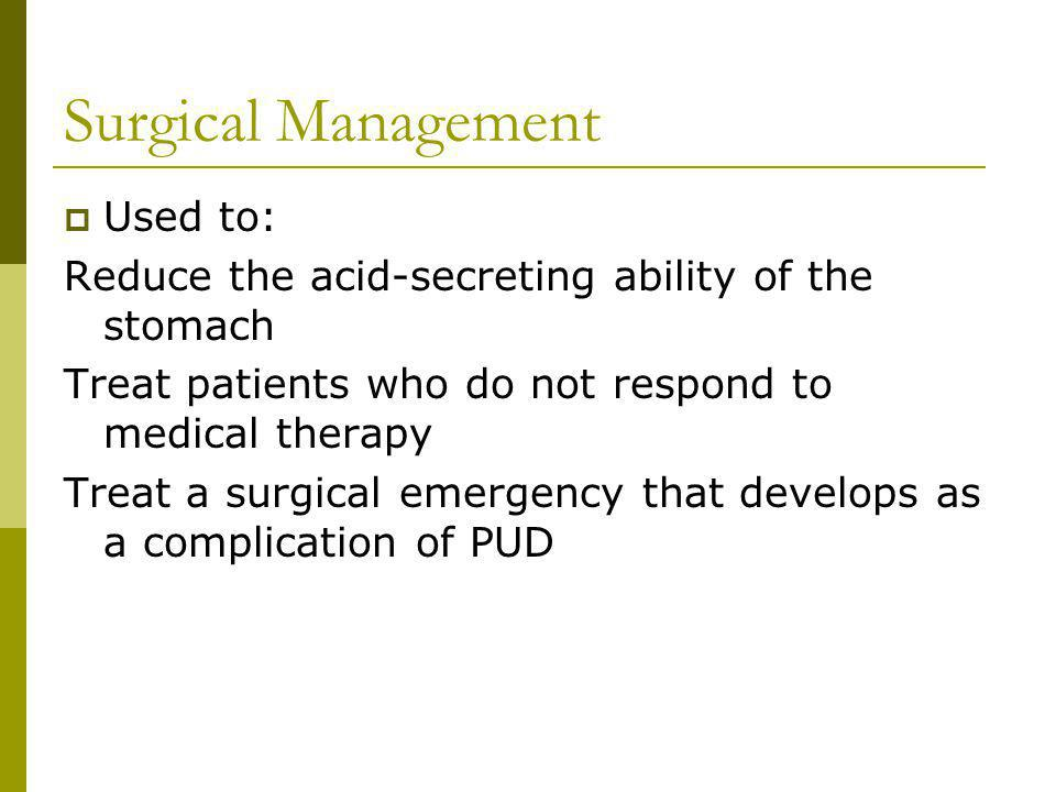Surgical Management Used to: Reduce the acid-secreting ability of the stomach Treat patients who do not respond to medical therapy Treat a surgical emergency that develops as a complication of PUD