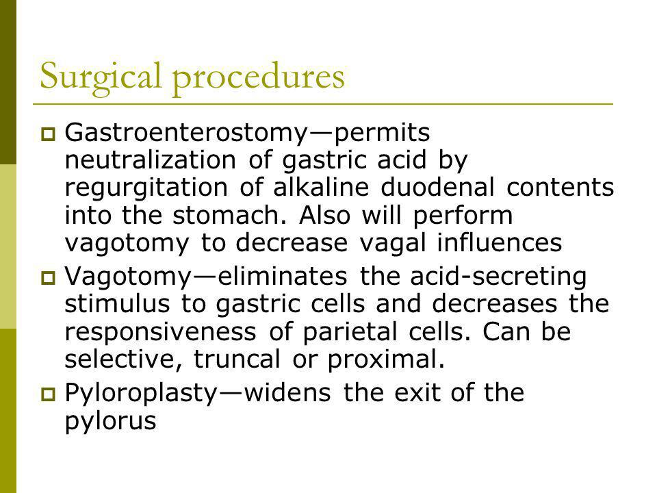 Surgical procedures Gastroenterostomypermits neutralization of gastric acid by regurgitation of alkaline duodenal contents into the stomach. Also will