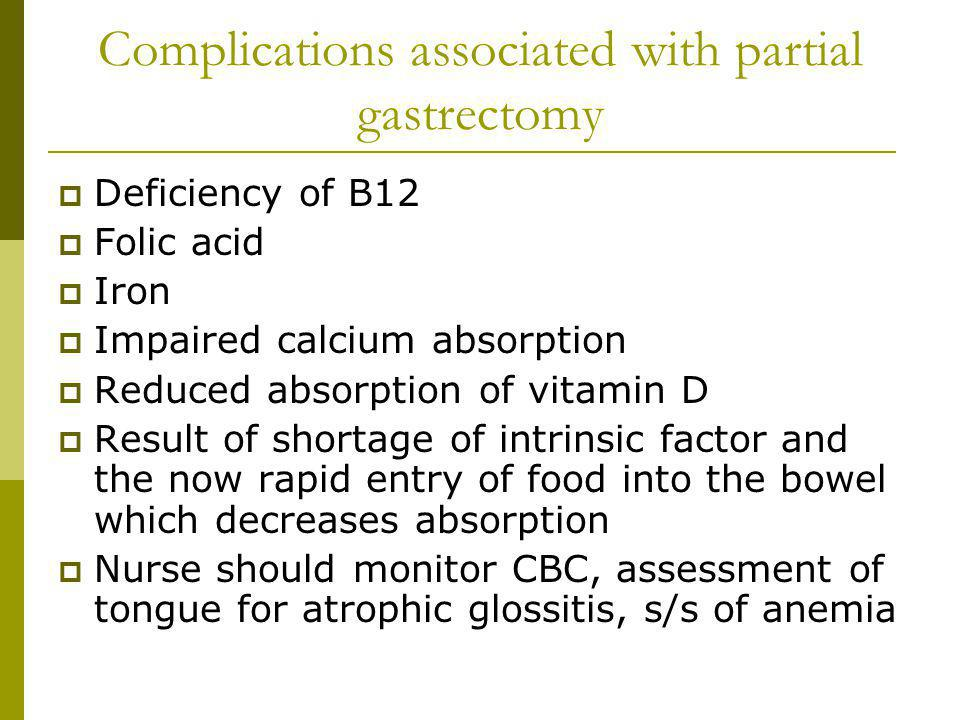 Complications associated with partial gastrectomy Deficiency of B12 Folic acid Iron Impaired calcium absorption Reduced absorption of vitamin D Result of shortage of intrinsic factor and the now rapid entry of food into the bowel which decreases absorption Nurse should monitor CBC, assessment of tongue for atrophic glossitis, s/s of anemia