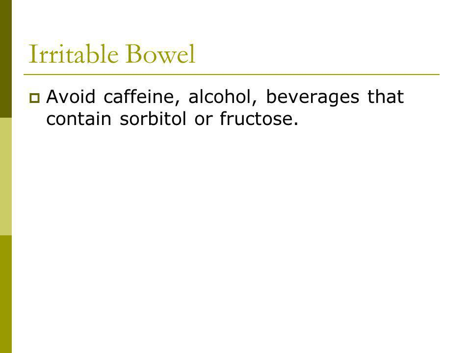 Irritable Bowel Avoid caffeine, alcohol, beverages that contain sorbitol or fructose.