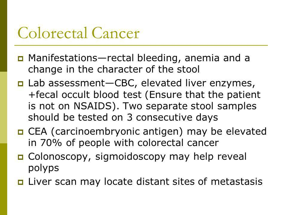 Colorectal Cancer Manifestationsrectal bleeding, anemia and a change in the character of the stool Lab assessmentCBC, elevated liver enzymes, +fecal o