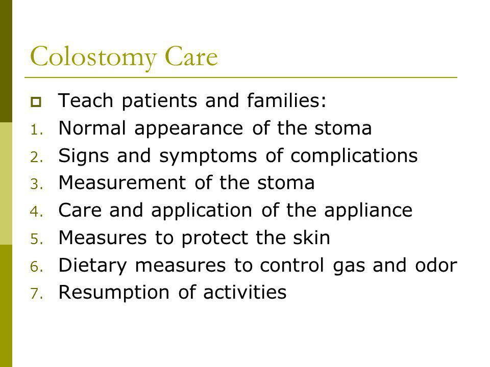 Colostomy Care Teach patients and families: 1. Normal appearance of the stoma 2. Signs and symptoms of complications 3. Measurement of the stoma 4. Ca