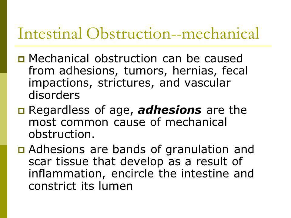 Intestinal Obstruction--mechanical Mechanical obstruction can be caused from adhesions, tumors, hernias, fecal impactions, strictures, and vascular disorders Regardless of age, adhesions are the most common cause of mechanical obstruction.