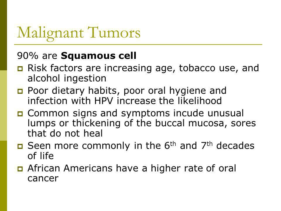 Malignant Tumors 90% are Squamous cell Risk factors are increasing age, tobacco use, and alcohol ingestion Poor dietary habits, poor oral hygiene and infection with HPV increase the likelihood Common signs and symptoms incude unusual lumps or thickening of the buccal mucosa, sores that do not heal Seen more commonly in the 6 th and 7 th decades of life African Americans have a higher rate of oral cancer