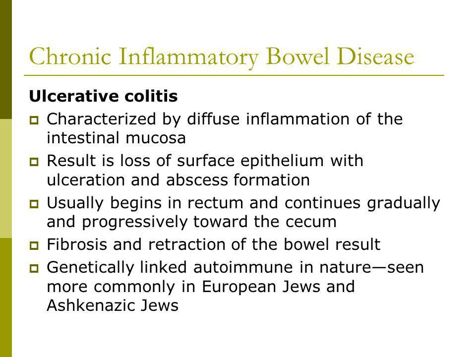 Chronic Inflammatory Bowel Disease Ulcerative colitis Characterized by diffuse inflammation of the intestinal mucosa Result is loss of surface epithelium with ulceration and abscess formation Usually begins in rectum and continues gradually and progressively toward the cecum Fibrosis and retraction of the bowel result Genetically linked autoimmune in natureseen more commonly in European Jews and Ashkenazic Jews