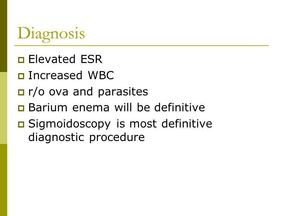 Diagnosis Elevated ESR Increased WBC r/o ova and parasites Barium enema will be definitive Sigmoidoscopy is most definitive diagnostic procedure