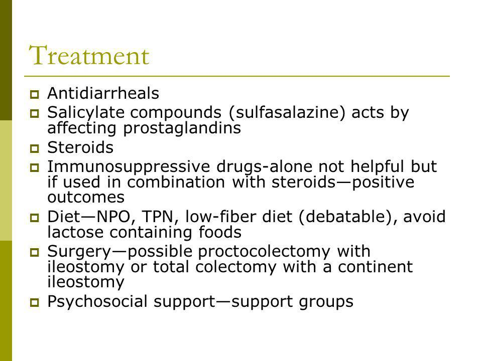 Treatment Antidiarrheals Salicylate compounds (sulfasalazine) acts by affecting prostaglandins Steroids Immunosuppressive drugs-alone not helpful but if used in combination with steroidspositive outcomes DietNPO, TPN, low-fiber diet (debatable), avoid lactose containing foods Surgerypossible proctocolectomy with ileostomy or total colectomy with a continent ileostomy Psychosocial supportsupport groups
