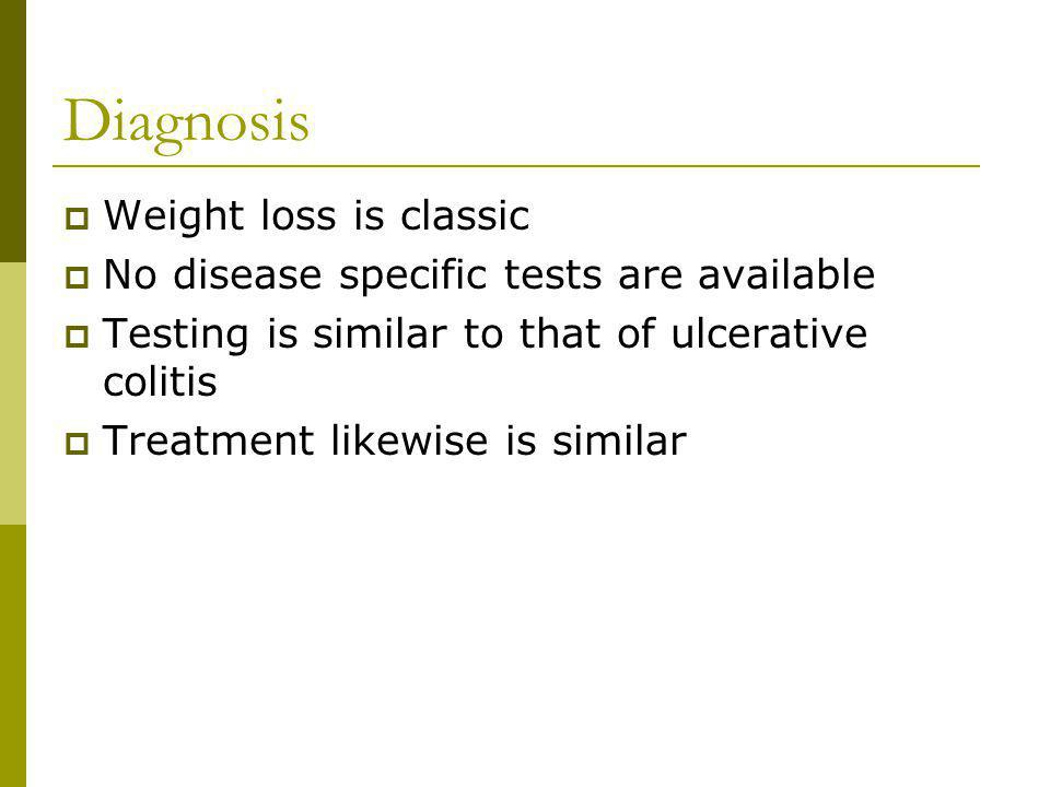 Diagnosis Weight loss is classic No disease specific tests are available Testing is similar to that of ulcerative colitis Treatment likewise is simila
