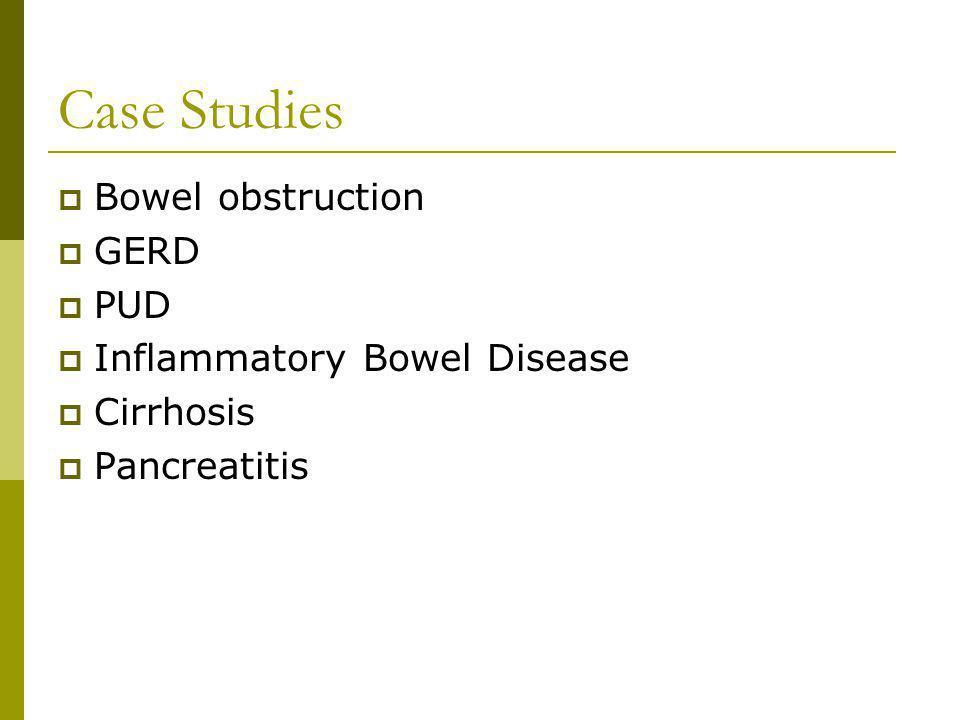 Case Studies Bowel obstruction GERD PUD Inflammatory Bowel Disease Cirrhosis Pancreatitis