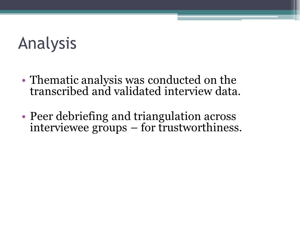 Analysis Thematic analysis was conducted on the transcribed and validated interview data. Peer debriefing and triangulation across interviewee groups