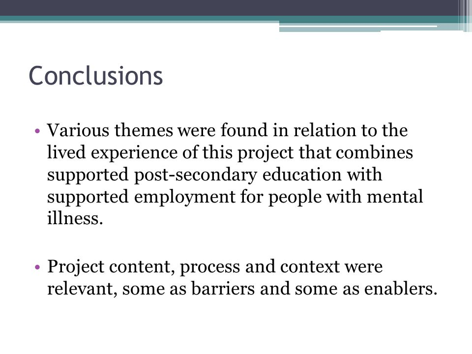 Conclusions Various themes were found in relation to the lived experience of this project that combines supported post-secondary education with suppor