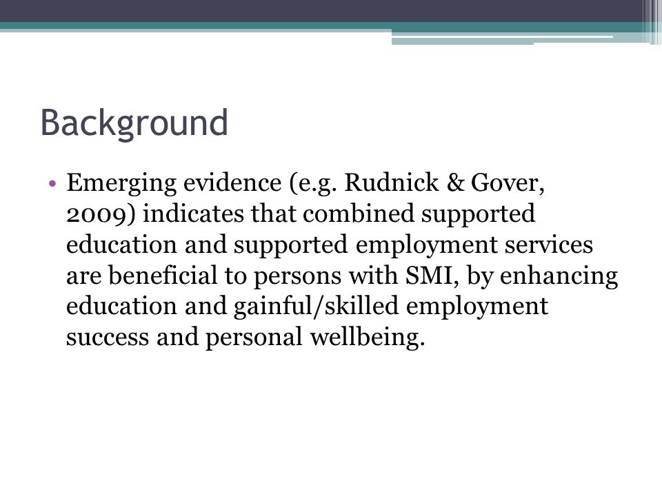 Background Emerging evidence (e.g. Rudnick & Gover, 2009) indicates that combined supported education and supported employment services are beneficial