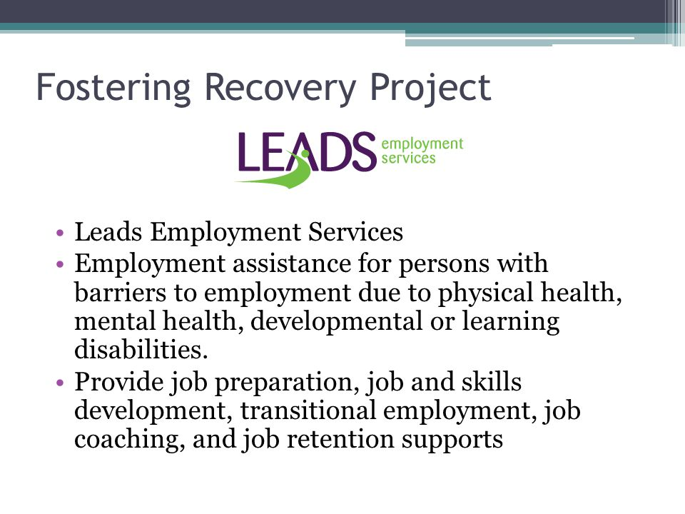 Fostering Recovery Project Leads Employment Services Employment assistance for persons with barriers to employment due to physical health, mental heal