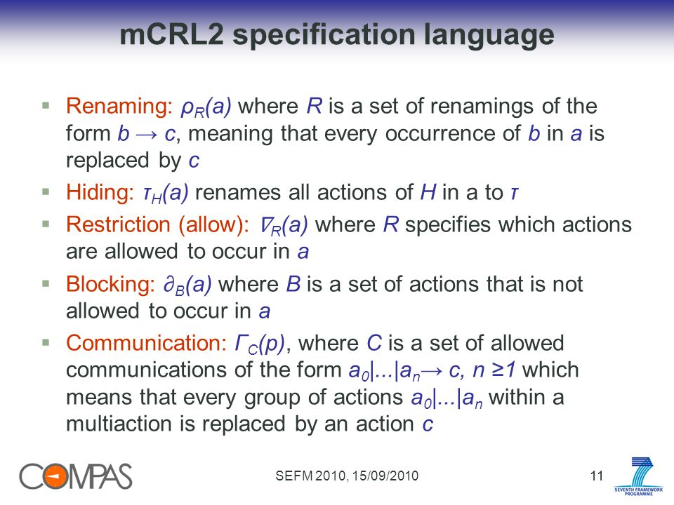 SEFM 2010, 15/09/201011 mCRL2 specification language Renaming: ρ R (a) where R is a set of renamings of the form b c, meaning that every occurrence of b in a is replaced by c Hiding: τ H (a) renames all actions of H in a to τ Restriction (allow): R (a) where R specifies which actions are allowed to occur in a Blocking: B (a) where B is a set of actions that is not allowed to occur in a Communication: Γ C (p), where C is a set of allowed communications of the form a 0 |...|a n c, n 1 which means that every group of actions a 0 |...|a n within a multiaction is replaced by an action c