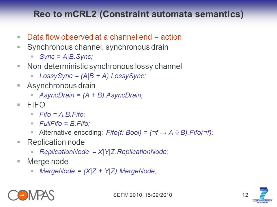 SEFM 2010, 15/09/201012 Reo to mCRL2 (Constraint automata semantics) Data flow observed at a channel end = action Synchronous channel, synchronous drain Sync = A|B.Sync; Non-deterministic synchronous lossy channel LossySync = (A|B + A).LossySync; Asynchronous drain AsyncDrain = (A + B).AsyncDrain; FIFO Fifo = A.B.Fifo; FullFifo = B.Fifo; Alternative encoding: Fifo(f: Bool) = (¬f A B).Fifo(¬f); Replication node ReplicationNode = X|Y|Z.ReplicationNode; Merge node MergeNode = (X|Z + Y|Z).MergeNode;