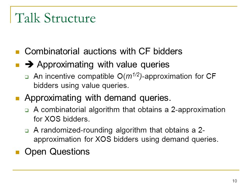 10 Talk Structure Combinatorial auctions with CF bidders Approximating with value queries An incentive compatible O(m 1/2 )-approximation for CF bidders using value queries.