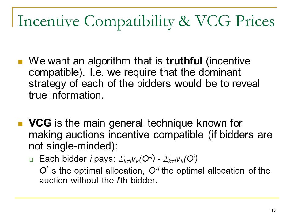 12 Incentive Compatibility & VCG Prices We want an algorithm that is truthful (incentive compatible).