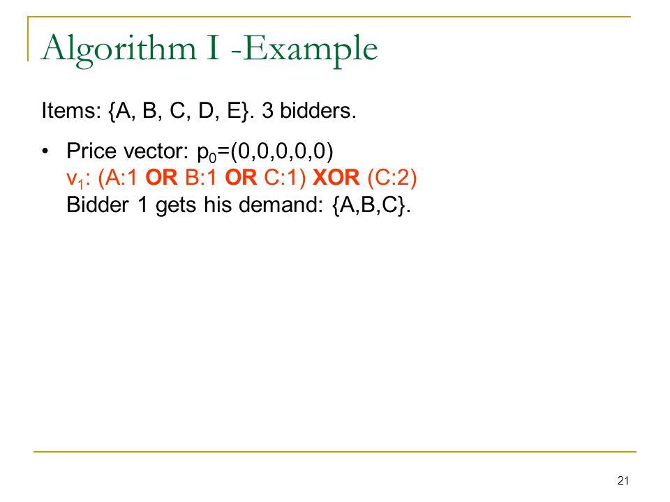 21 Algorithm I -Example Items: {A, B, C, D, E}. 3 bidders. Price vector: p 0 =(0,0,0,0,0) v 1 : (A:1 OR B:1 OR C:1) XOR (C:2) Bidder 1 gets his demand