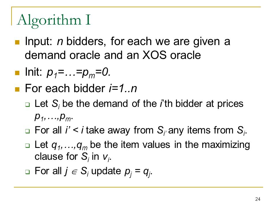 24 Algorithm I Input: n bidders, for each we are given a demand oracle and an XOS oracle Init: p 1 =…=p m =0.