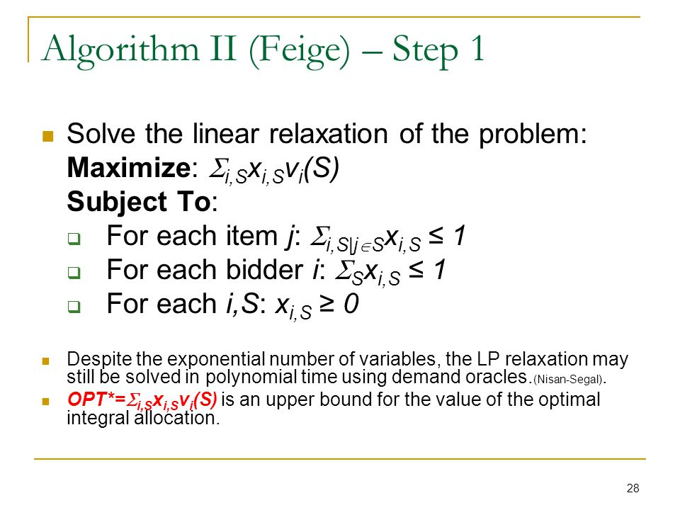 28 Algorithm II (Feige) – Step 1 Solve the linear relaxation of the problem: Maximize: i,S x i,S v i (S) Subject To: For each item j: i,S|j S x i,S 1 For each bidder i: S x i,S 1 For each i,S: x i,S 0 Despite the exponential number of variables, the LP relaxation may still be solved in polynomial time using demand oracles.