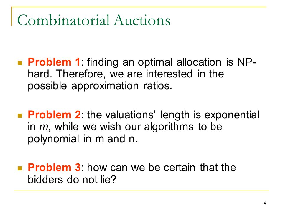 4 Combinatorial Auctions Problem 1: finding an optimal allocation is NP- hard.