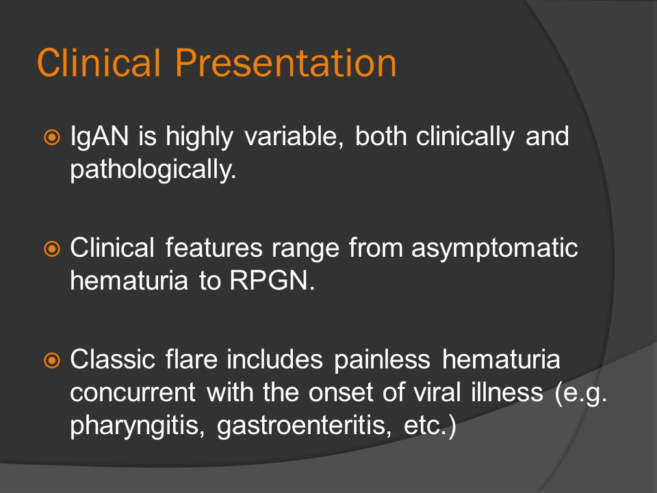 Clinical Presentation IgAN is highly variable, both clinically and pathologically. Clinical features range from asymptomatic hematuria to RPGN. Classi