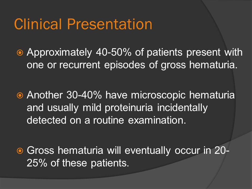 Clinical Presentation Approximately 40-50% of patients present with one or recurrent episodes of gross hematuria. Another 30-40% have microscopic hema