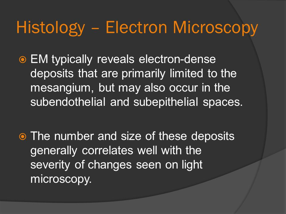 Histology – Electron Microscopy EM typically reveals electron-dense deposits that are primarily limited to the mesangium, but may also occur in the su