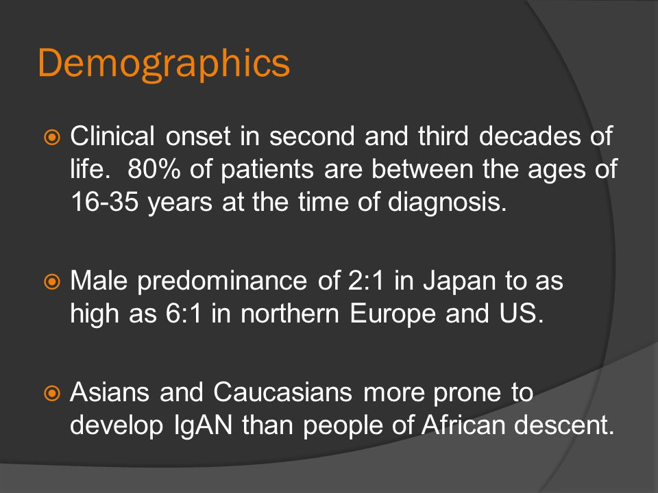 Demographics Clinical onset in second and third decades of life. 80% of patients are between the ages of 16-35 years at the time of diagnosis. Male pr