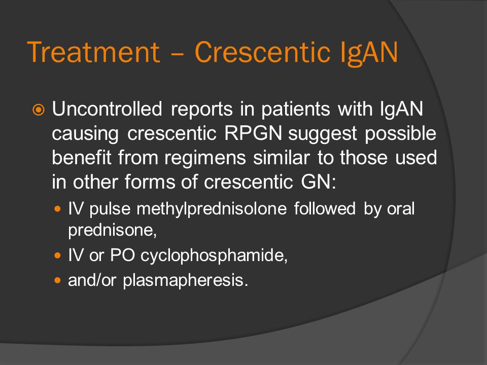 Treatment – Crescentic IgAN Uncontrolled reports in patients with IgAN causing crescentic RPGN suggest possible benefit from regimens similar to those