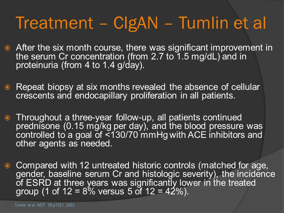 Treatment – CIgAN – Tumlin et al After the six month course, there was significant improvement in the serum Cr concentration (from 2.7 to 1.5 mg/dL) a