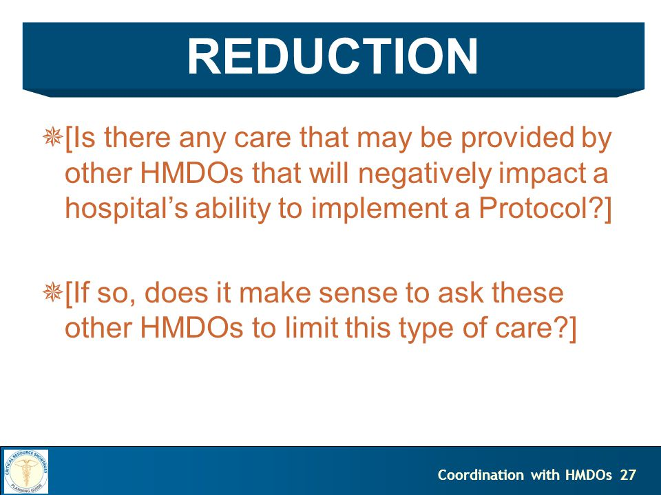 27Coordination with HMDOs [Is there any care that may be provided by other HMDOs that will negatively impact a hospitals ability to implement a Protocol?] [If so, does it make sense to ask these other HMDOs to limit this type of care?] REDUCTION
