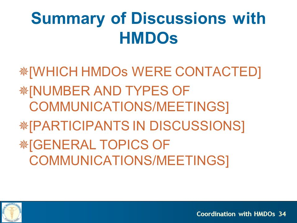 34Coordination with HMDOs Summary of Discussions with HMDOs [WHICH HMDOs WERE CONTACTED] [NUMBER AND TYPES OF COMMUNICATIONS/MEETINGS] [PARTICIPANTS IN DISCUSSIONS] [GENERAL TOPICS OF COMMUNICATIONS/MEETINGS]