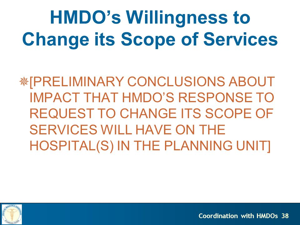 38Coordination with HMDOs [PRELIMINARY CONCLUSIONS ABOUT IMPACT THAT HMDOS RESPONSE TO REQUEST TO CHANGE ITS SCOPE OF SERVICES WILL HAVE ON THE HOSPITAL(S) IN THE PLANNING UNIT] HMDOs Willingness to Change its Scope of Services