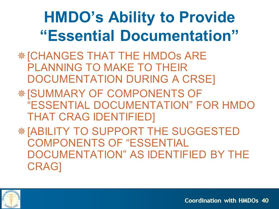40Coordination with HMDOs HMDOs Ability to Provide Essential Documentation [CHANGES THAT THE HMDOs ARE PLANNING TO MAKE TO THEIR DOCUMENTATION DURING A CRSE] [SUMMARY OF COMPONENTS OF ESSENTIAL DOCUMENTATION FOR HMDO THAT CRAG IDENTIFIED] [ABILITY TO SUPPORT THE SUGGESTED COMPONENTS OF ESSENTIAL DOCUMENTATION AS IDENTIFIED BY THE CRAG]