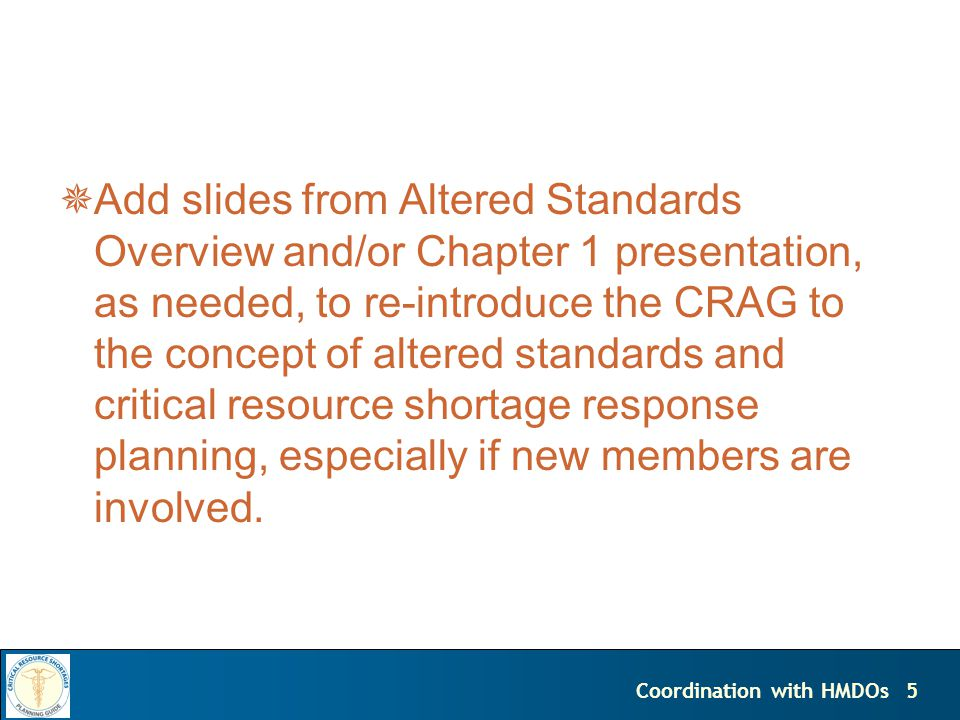 5Coordination with HMDOs Add slides from Altered Standards Overview and/or Chapter 1 presentation, as needed, to re-introduce the CRAG to the concept of altered standards and critical resource shortage response planning, especially if new members are involved.