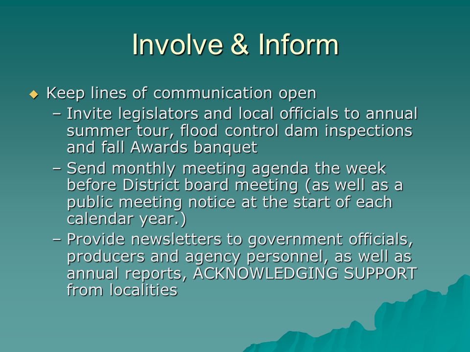 Involve & Inform Keep lines of communication open Keep lines of communication open –Invite legislators and local officials to annual summer tour, flood control dam inspections and fall Awards banquet –Send monthly meeting agenda the week before District board meeting (as well as a public meeting notice at the start of each calendar year.) –Provide newsletters to government officials, producers and agency personnel, as well as annual reports, ACKNOWLEDGING SUPPORT from localities