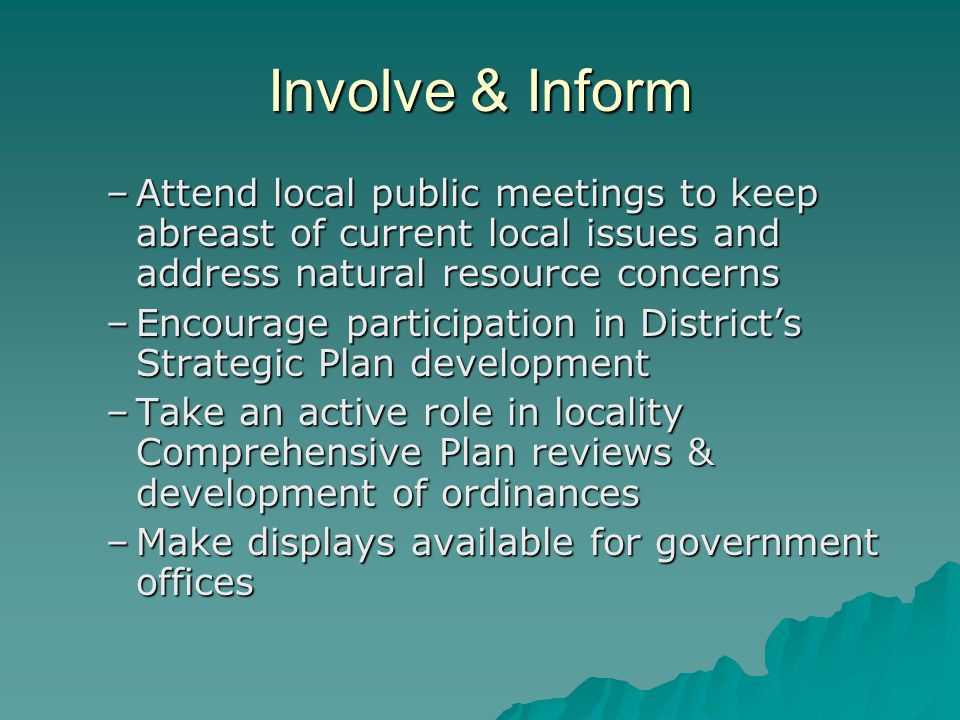 Involve & Inform –Attend local public meetings to keep abreast of current local issues and address natural resource concerns –Encourage participation in Districts Strategic Plan development –Take an active role in locality Comprehensive Plan reviews & development of ordinances –Make displays available for government offices