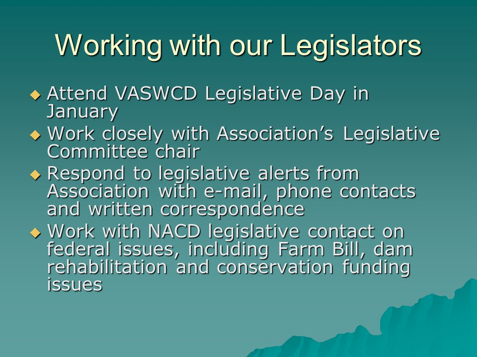 Working with our Legislators Attend VASWCD Legislative Day in January Attend VASWCD Legislative Day in January Work closely with Associations Legislative Committee chair Work closely with Associations Legislative Committee chair Respond to legislative alerts from Association with  , phone contacts and written correspondence Respond to legislative alerts from Association with  , phone contacts and written correspondence Work with NACD legislative contact on federal issues, including Farm Bill, dam rehabilitation and conservation funding issues Work with NACD legislative contact on federal issues, including Farm Bill, dam rehabilitation and conservation funding issues