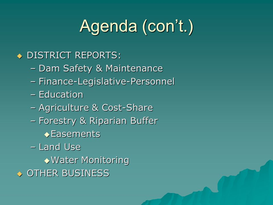 Agenda (cont.) DISTRICT REPORTS: DISTRICT REPORTS: –Dam Safety & Maintenance –Finance-Legislative-Personnel –Education –Agriculture & Cost-Share –Forestry & Riparian Buffer Easements Easements –Land Use Water Monitoring Water Monitoring OTHER BUSINESS OTHER BUSINESS