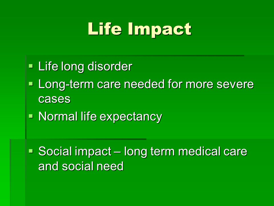 Life Impact Life long disorder Life long disorder Long-term care needed for more severe cases Long-term care needed for more severe cases Normal life expectancy Normal life expectancy Social impact – long term medical care and social need Social impact – long term medical care and social need